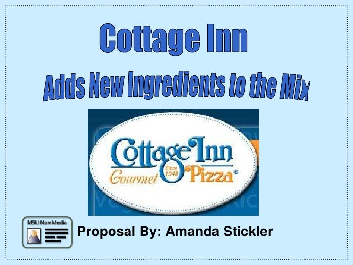 Cottage Inn<br /> Adds New Ingredients to the Mix<br />Proposal By: Amanda Stickler<br />