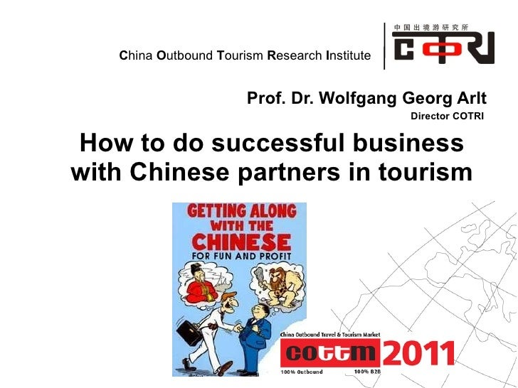 Prof. Dr. Wolfgang Georg Arlt Director COTRI  How to do successful business with Chinese partners in tourism
