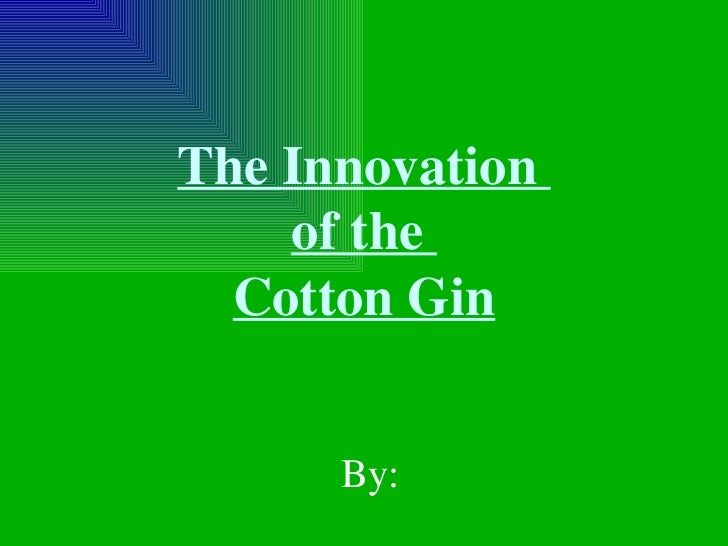 The Innovation  of the  Cotton Gin By:
