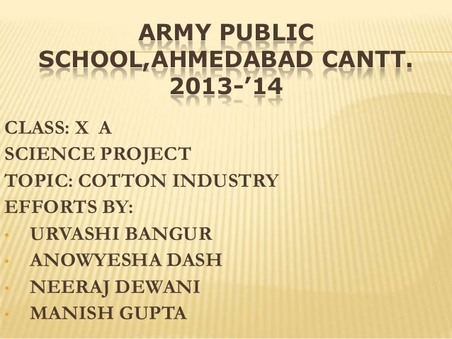 ARMY PUBLIC SCHOOL,AHMEDABAD CANTT. 2013-'14 CLASS: X A SCIENCE PROJECT TOPIC: COTTON INDUSTRY EFFORTS BY: • URVASHI BANGU...