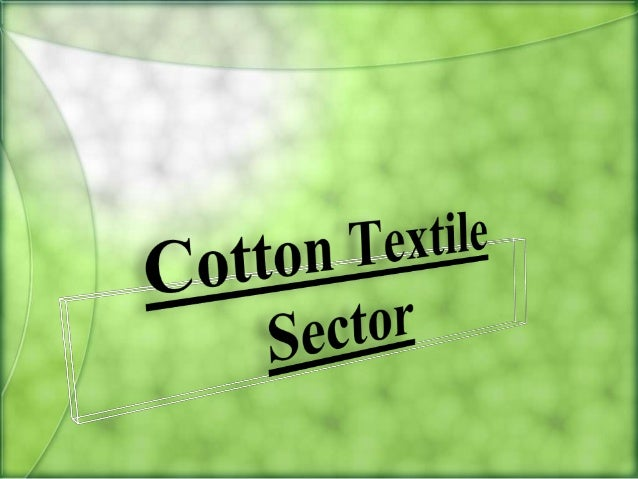 Cotton• Raw material for this sector• Grown in Maharashtra, Gujarat, Andhra Pradesh etc• 5.5 million bales produced in Ind...