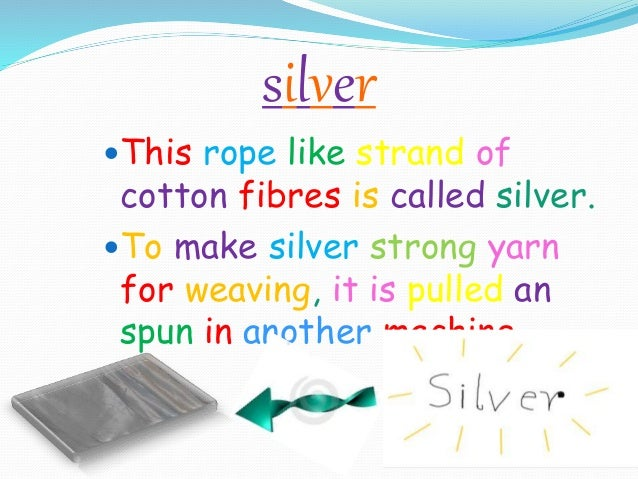 silver This rope like strand of cotton fibres is called silver. To make silver strong yarn for weaving, it is pulled an ...