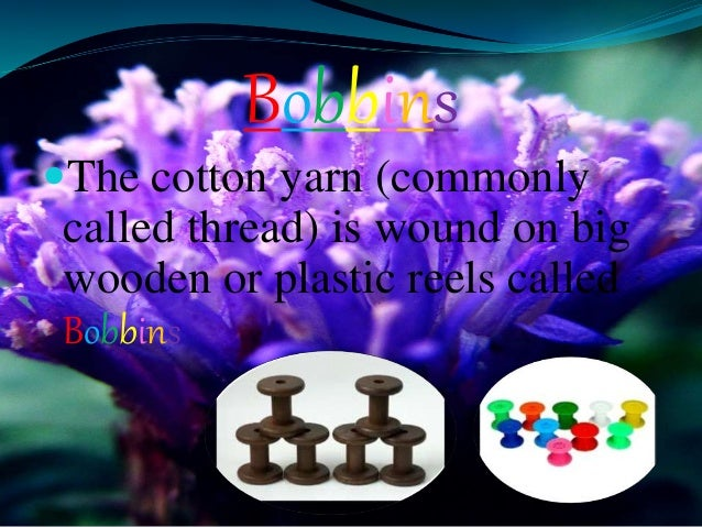 Bobbins The cotton yarn (commonly called thread) is wound on big wooden or plastic reels called Bobbins