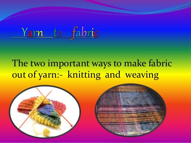 The two important ways to make fabric out of yarn:- knitting and weaving