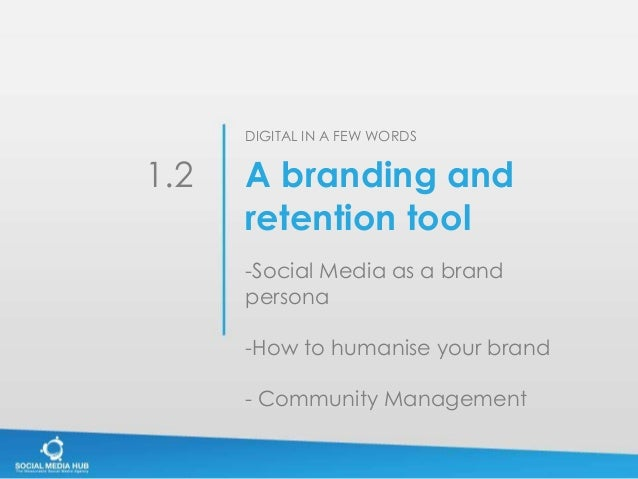 DIGITAL IN A FEW WORDS1.2   A branding and      retention tool      -Social Media as a brand      persona      -How to hum...