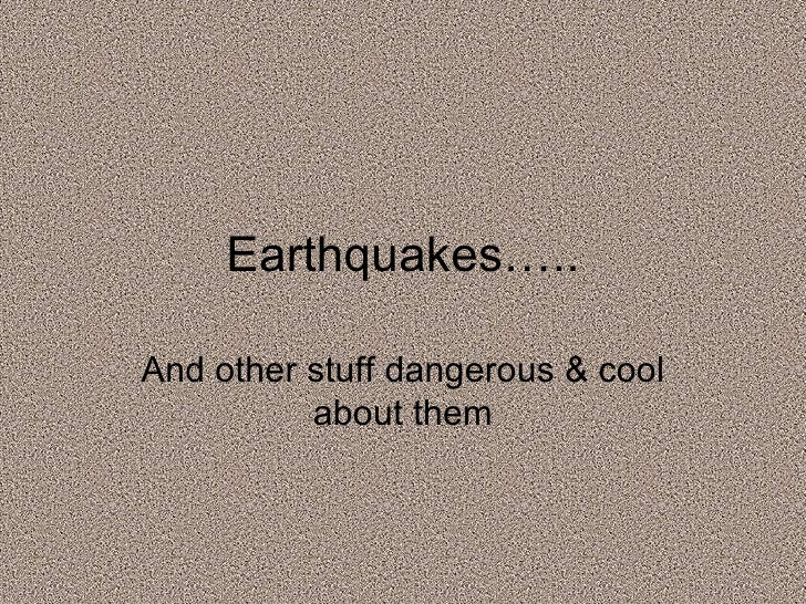 And other stuff dangerous & cool about them Earthquakes…..