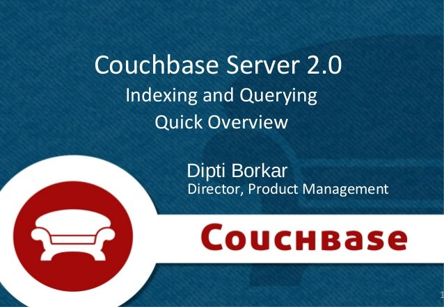 Couchbase Server 2.0  Indexing and Querying     Quick Overview        Dipti Borkar        Director, Product Management    ...
