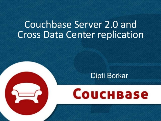 Couchbase Server 2.0 andCross Data Center replication                Dipti Borkar                                1
