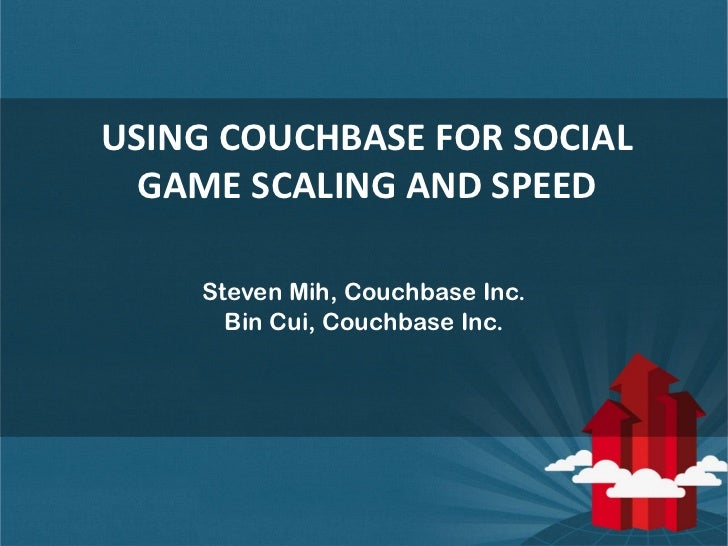 USING COUCHBASE FOR SOCIAL  GAME SCALING AND SPEED    Steven Mih, Couchbase Inc.      Bin Cui, Couchbase Inc.             ...