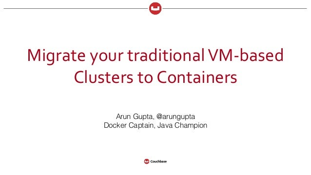Migrate  your  traditional  VM-‐based   Clusters  to  Containers Arun Gupta, @arungupta Docker Captain, Java ...