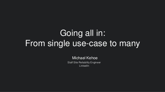 Michael Kehoe Staff Site Reliability Engineer LinkedIn Going all in: From single use-case to many