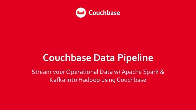 Couchbase Data Pipeline Stream yourOperational Data w/ Apache Spark & Kafka into Hadoop using Couchbase