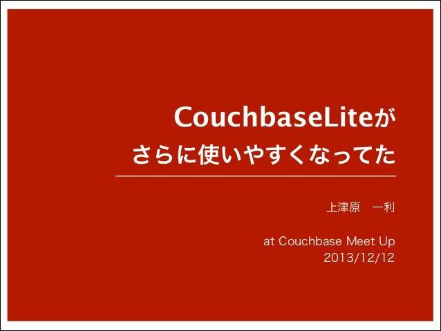 CouchbaseLiteが さらに使いやすくなってた 上津原一利 !  at Couchbase Meet Up 2013/12/12