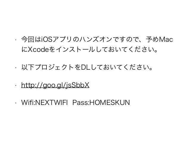 • 今回はiOSアプリのハンズオンですので、予めMac にXcodeをインストールしておいてください。 • 以下プロジェクトをDLしておいてください。 • http://goo.gl/jsSbbX • Wifi:NEXTWIFI Pass:HOM...