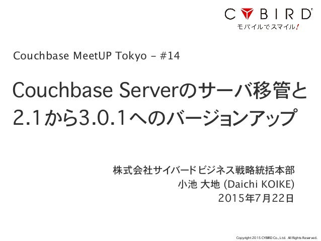 Copyright 2015 CYBIRD Co., Ltd. All Rights Reserved. Couchbase Serverのサーバ移管と 2.1から3.0.1へのバージョンアップ 株式会社サイバード ビジネス戦略統括本部 小池 ...