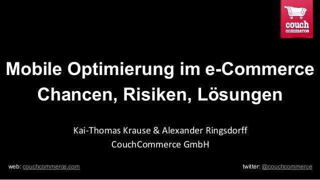 Mobile Optimierung im e-Commerce Chancen, Risiken, Lösungen Kai-Thomas Krause & Alexander Ringsdorff CouchCommerce GmbH we...