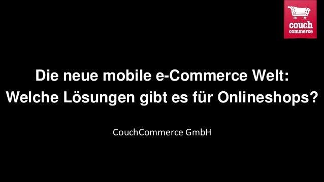 Die neue mobile e-Commerce Welt: Welche Lösungen gibt es für Onlineshops? CouchCommerce GmbH