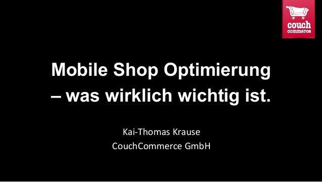 Mobile Shop Optimierung – was wirklich wichtig ist. Kai-Thomas Krause CouchCommerce GmbH