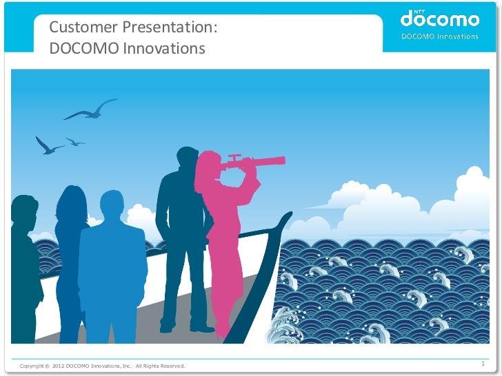 Customer Presentation:          DOCOMO InnovationsCopyright © 2012 DOCOMO Innovations, Inc. All Rights Reserved.   1