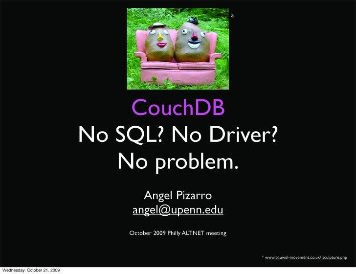 *         CouchDB No SQL? No Driver?    No problem.       Angel Pizarro     angel@upenn.edu                         * www....