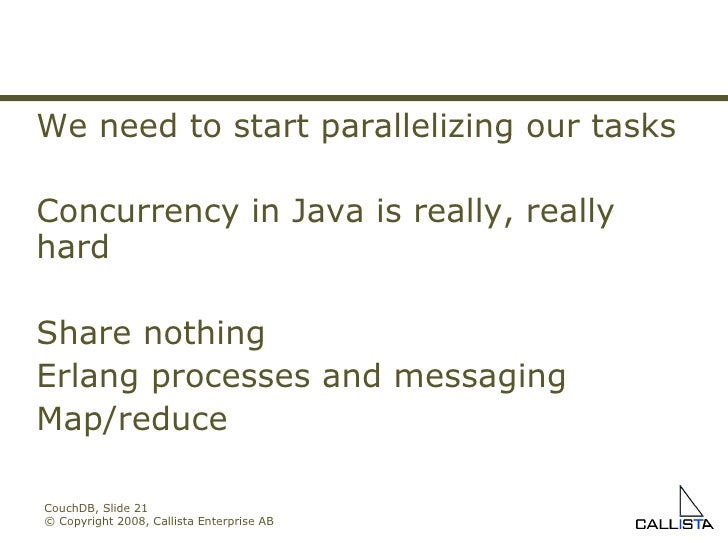 CouchDB, Slide  © Copyright 2008, Callista Enterprise AB We need to start parallelizing our tasks Concurrency in Java is r...