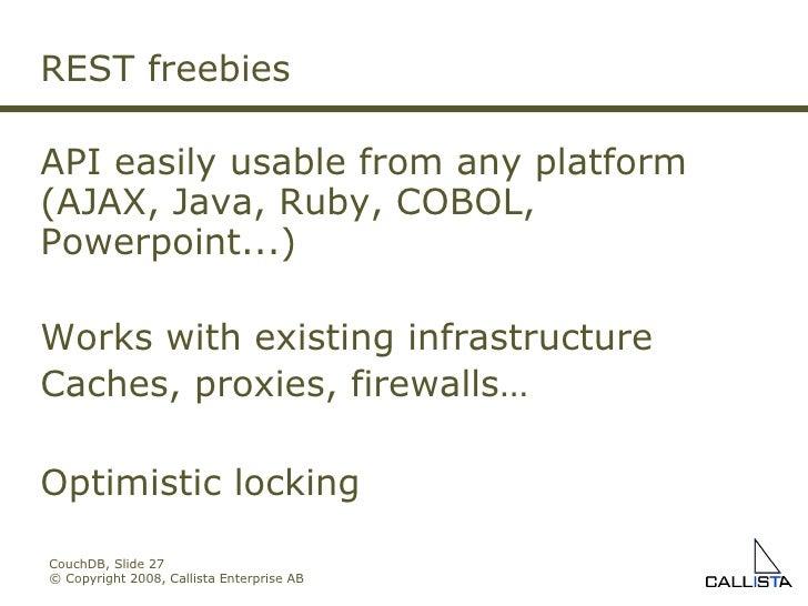 CouchDB, Slide  © Copyright 2008, Callista Enterprise AB REST freebies API easily usable from any platform (AJAX, Java, Ru...