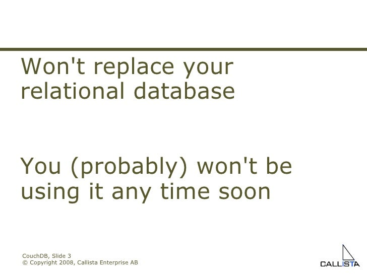 CouchDB, Slide  © Copyright 2008, Callista Enterprise AB Won't replace your relational database You (probably) won't be us...