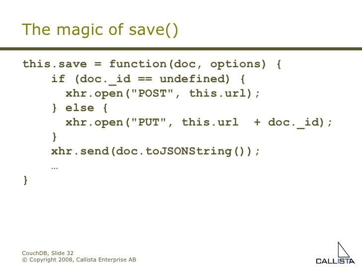 CouchDB, Slide  © Copyright 2008, Callista Enterprise AB The magic of save() this.save = function(doc, options) { if (doc...