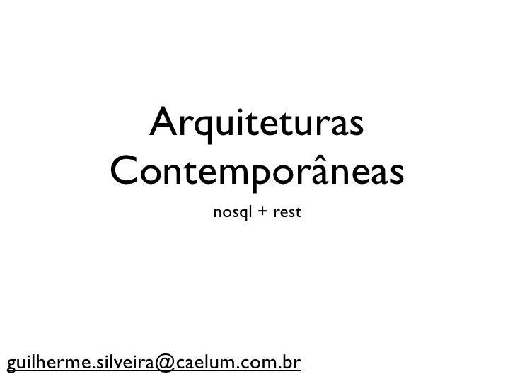 Arquiteturas            Contemporâneas                       nosql + rest     guilherme.silveira@caelum.com.br