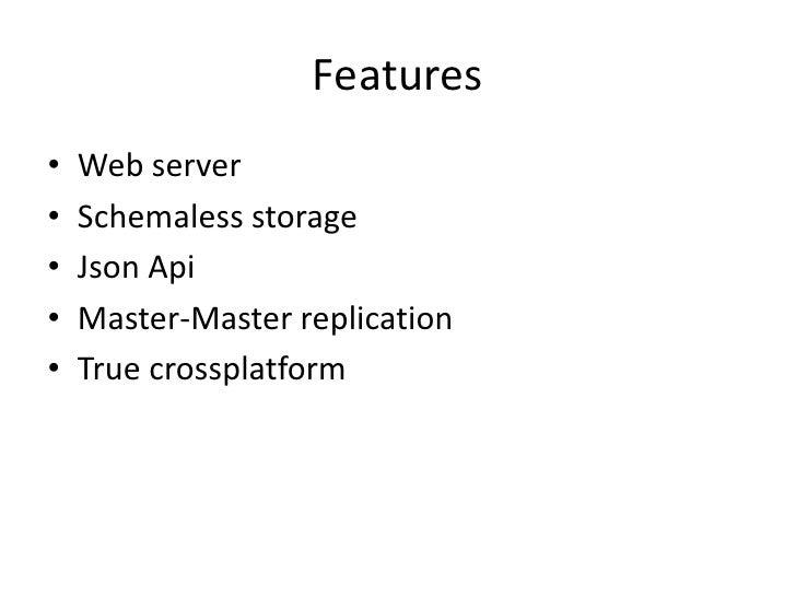 Features<br />Web server<br />Schemaless storage<br />JsonApi<br />Master-Master replication<br />True crossplatform<br />
