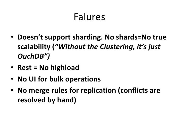 """Falures<br />Doesn't support sharding. No shards=No true scalability (""""Without the Clustering, it's just OuchDB"""")<br />Res..."""