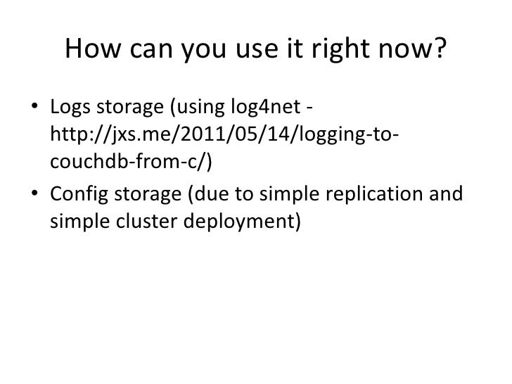How can you use it right now?<br />Logs storage (using log4net - http://jxs.me/2011/05/14/logging-to-couchdb-from-c/)<br /...