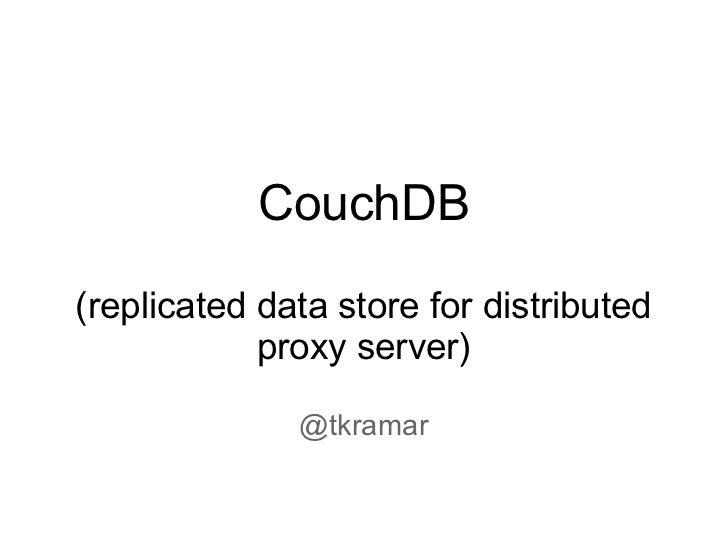 CouchDB(replicated data store for distributed            proxy server)              @tkramar