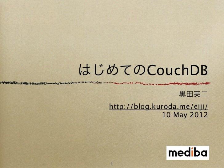 はじめてのCouchDB                     黒田英二  http://blog.kuroda.me/eiji/                10 May 2012   1