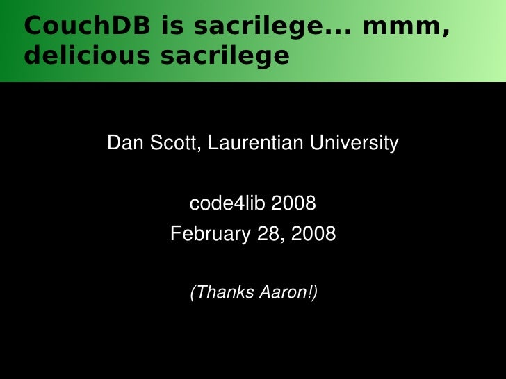 CouchDB is sacrilege... mmm, delicious sacrilege        Dan Scott, Laurentian University               code4lib 2008      ...