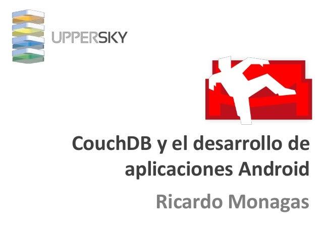 CouchDB y el desarrollo de     aplicaciones Android         Ricardo Monagas