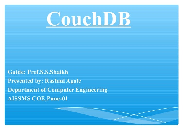 CouchDB Guide: Prof.S.S.Shaikh Presented by: Rashmi Agale Department of Computer Engineering AISSMS COE,Pune-01