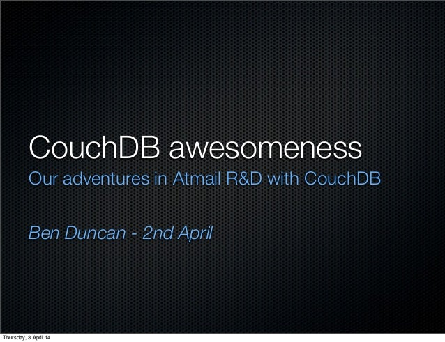 CouchDB awesomeness Our adventures in Atmail R&D with CouchDB Ben Duncan - 2nd April Thursday, 3 April 14