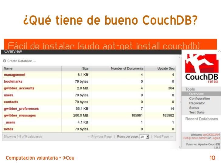 ¿Qué tiene de bueno CouchDB?Fácil de instalar (sudo apt-get install couchdb)  Posiblemente ya lo está (desktopcouch):    /...