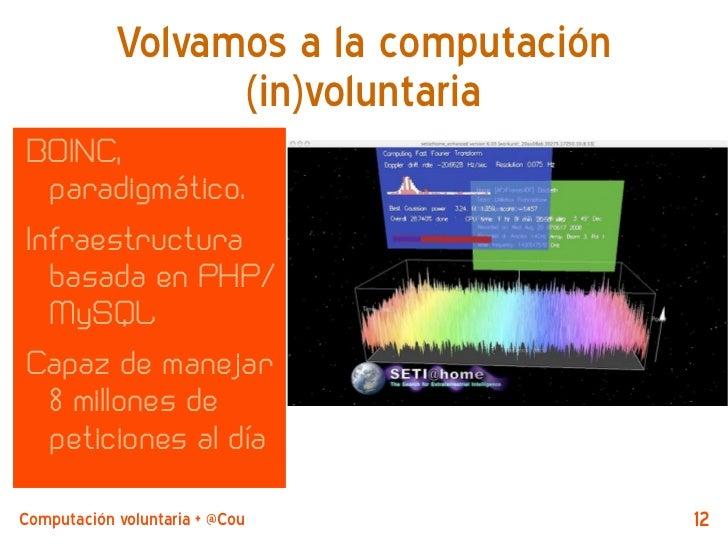 Volvamos a la computación                  (in)voluntariaBOINC,  paradigmático.Infraestructura  basada en PHP/  MySQLCapaz...
