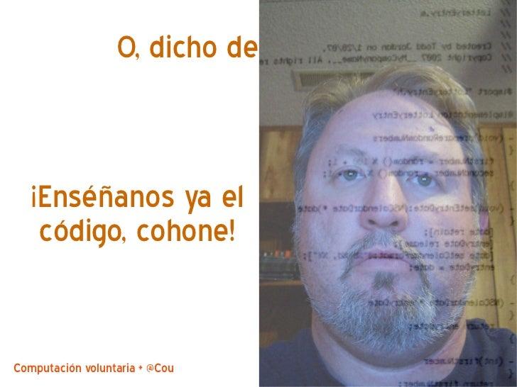 O, dicho de otro modo   ¡Enséñanos ya el    código, cohone!Computación voluntaria + @CouchDB by @jjmerelo   16
