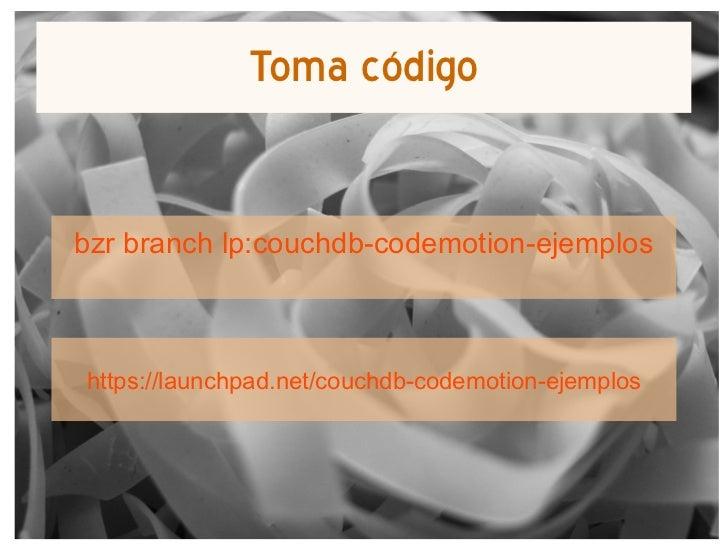 Toma código       bzr branch lp:couchdb-codemotion-ejemplos        https://launchpad.net/couchdb-codemotion-ejemplosComput...
