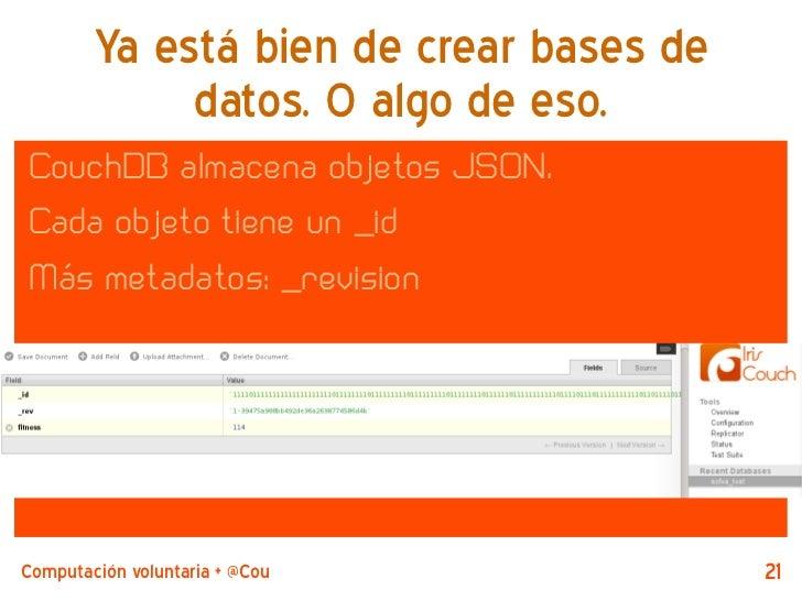 Ya está bien de crear bases de             datos. O algo de eso.CouchDB almacena objetos JSON.Cada objeto tiene un _idMás ...