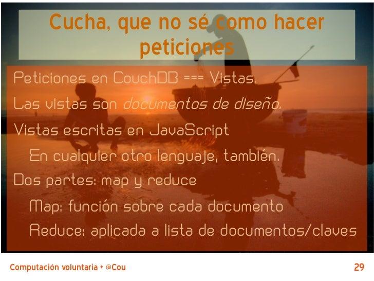 Cucha, que no sé como hacer                  peticionesPeticiones en CouchDB === Vistas.Las vistas son documentos de diseñ...