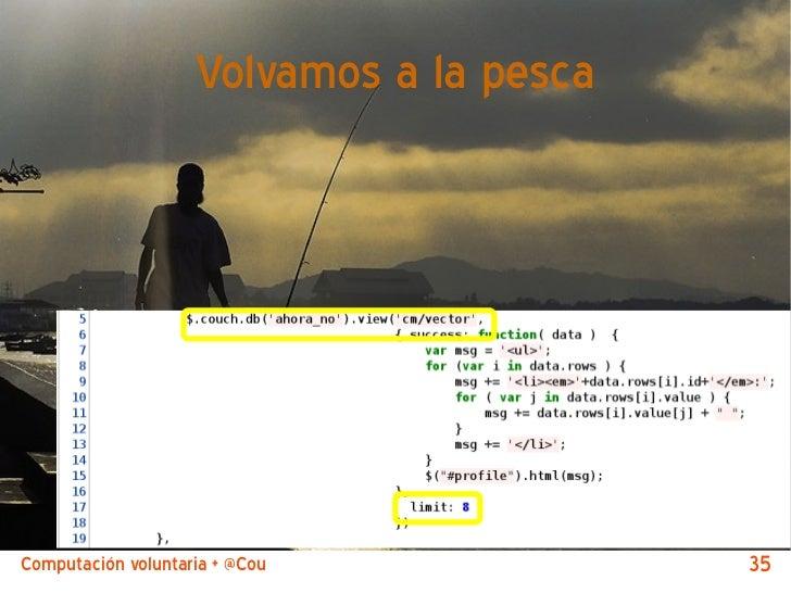 Volvamos a la pescaComputación voluntaria + @CouchDB by @jjmerelo   35