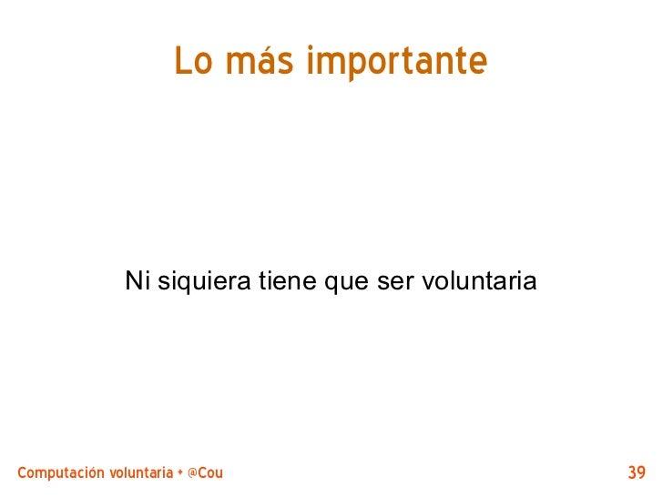Lo más importante               Ni siquiera tiene que ser voluntariaComputación voluntaria + @CouchDB by @jjmerelo        39