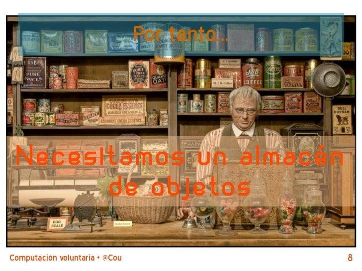 Por tanto... Necesitamos un almacén       de objetosComputación voluntaria + @CouchDB by @jjmerelo   8