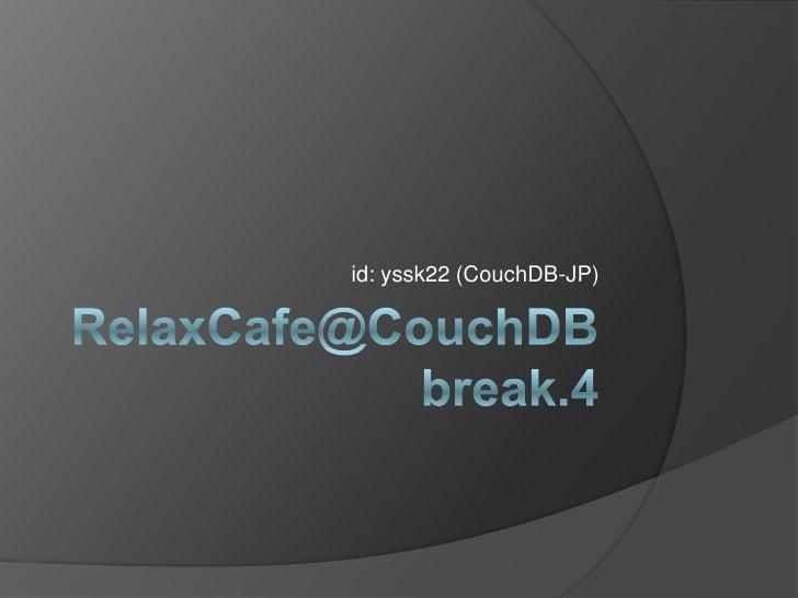 RelaxCafe@CouchDBbreak.4<br />id: yssk22 (CouchDB-JP)<br />