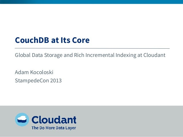 CouchDB at Its Core Global Data Storage and Rich Incremental Indexing at Cloudant Adam Kocoloski StampedeCon 2013