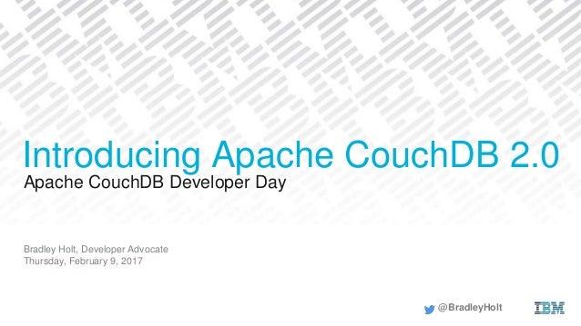 Apache CouchDB Developer Day Bradley Holt, Developer Advocate Thursday, February 9, 2017 Introducing Apache CouchDB 2.0 @B...